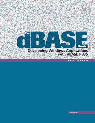 The dBASE Book, Vol 1: Developing Windows Applications with dBASE Plus  by  Ken Mayer