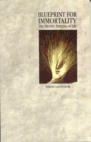Blueprint For Immortality: The Electric Patterns of Life Harold Saxton Burr