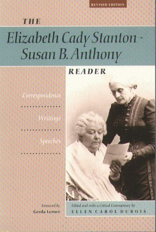 The Elizabeth Cady Stanton-Susan B. Anthony Reader: Correspondence, Writings, Speeches Ellen Carol DuBois