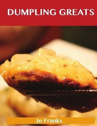 Dumpling Greats: Delicious Dumpling Recipes, The Top 64 Dumpling Recipes  by  Jo Franks