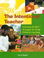 Intentional Teacher: Choosing the Best Strategies for Young Childrens Learning  by  Ann S. Epstein