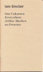 Our Unknown Everywhere: Arthur Machen as Presence Iain Sinclair