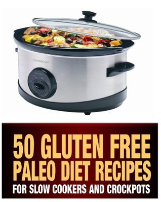 50 Gluten Free Paleo Diet Recipes for Slow Cookers and Crockpots: Gluten Free and Low Carb Natural Food Recipes Steph Haber