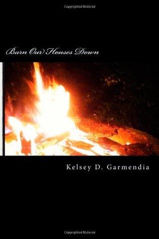 Burn Our Houses Down (Burn Our Houses Down, #1)  by  Kelsey D. Garmendia