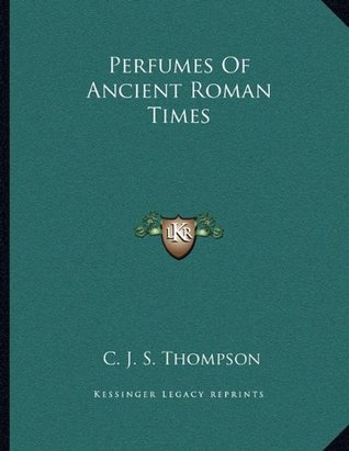 Perfumes Of Ancient Roman Times  by  C.J.S. Thompson