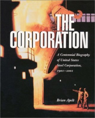 The Corporation : A Centennial Biography of United States Steel Corporation, 1901-2001  by  Brian Apelt