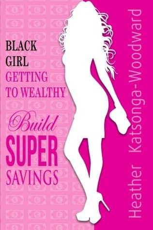 Black Girl - Getting to Wealthy: Build Super Savings Heather Katsonga-Woodward