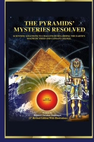 The Pyramids Mysteries Resolved: Scientific Solutions to Challenges Regarding the Earth Magnetic Field and Climate Change  by  Christian Bernard Magnongui