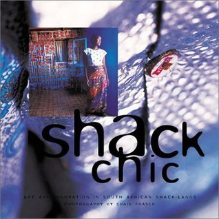Shack Chic: Art and Innovation In South African Shack-Lands  by  Craig Fraser