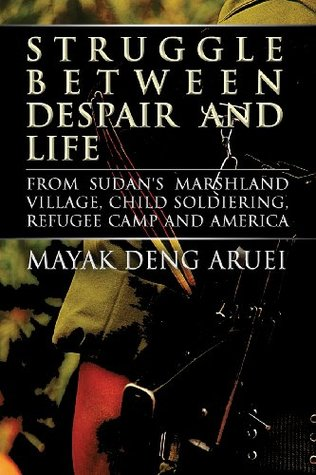 Struggle Between Despair and Life: From Sudans Marshland Village, Child Soldiering, Refugee Camp and America  by  Mayak Deng Aruei
