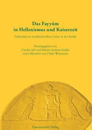 Das Fayyum in Hellenismus Und Kaiserzeit: Fallstudien Zu Multikulturellem Leben in Der Antike  by  Carolin Arlt