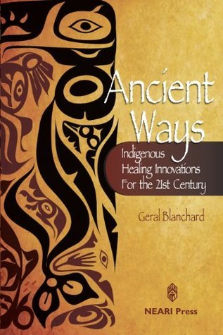 Ancient Ways: Indigenous Healing Innovations for the 21st Century  by  Geral T. Blanchard