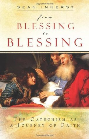 From Blessing to Blessing: The Catechism as a Journey of Faith  by  Sean Innerst