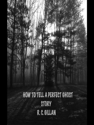 How To Tell A Perfect Ghost Story  by  R.C. Gillan