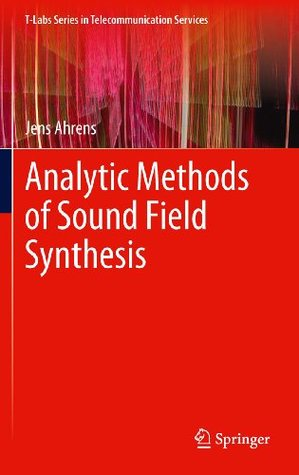 Analytic Methods of Sound Field Synthesis (T-Labs Series in Telecommunication Services)  by  Jens Ahrens