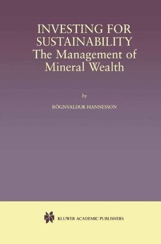 Investing for Sustainability: The Management of Mineral Wealth  by  Røgnvaldur Hannesson