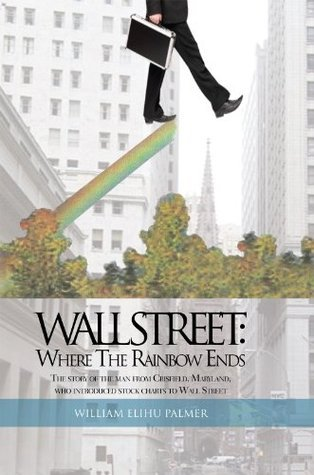 Wall Street: Where The Rainbow Ends: The story of the man from Crisfield, Maryland, who introduced stock charts to Wall Street  by  William Elihu Palmer