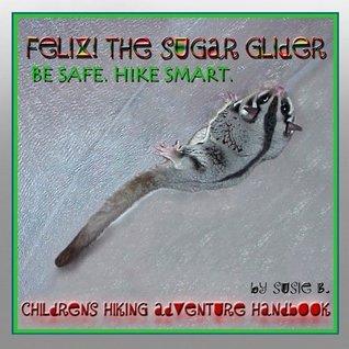Felix! The Sugar Glider: Be Safe. Hike Smart. Susie B.