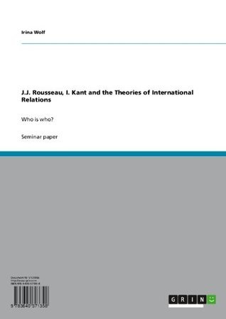 J.J. Rousseau, I. Kant and the Theories of International Relations: Who is who? Irina Wolf