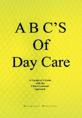 A B Cs Of Day Care: A Caregivers Guide with the Client-Centered Approach  by  Margaret Martone