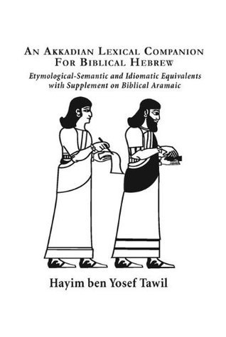 An Akkadian Lexical Companion for Biblical Hebrew: Etymological-Semantic and Idiomatic Equivalents with Supplement on Biblical Aramaic  by  Hayim ben Yosef Tawil