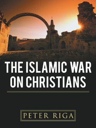The Islamic War on Christians  by  Peter Riga