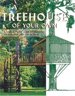 A Treehouse of Your Own: A Step-By-Step Guide to Building an Amazing Treetop Retreat John    Harris