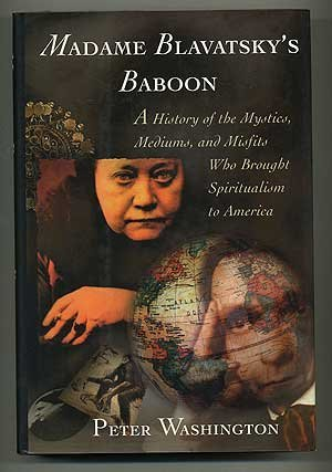 Madame Blavatskys Baboon: A History of the Mystics, Mediums, and Misfits Who Brought Spiritualism to America Peter Washington
