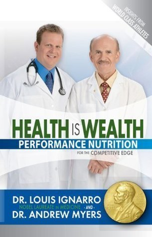 Health Is Wealth: Performance Nutrition for the Competitive Edge  by  Louis J. Ignarro