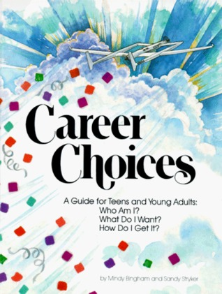 Career Choices: A Guide for Teens and Young Adults : Who Am I What Do I Want How Do I Get It Mindy Bingham