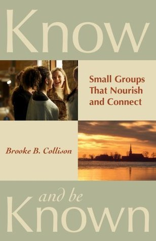 Know and Be Known: Small Groups That Nourish and Connect Brooke B. Collison
