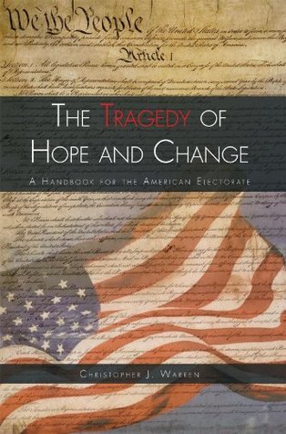 The Tragedy of Hope and Change: A Handbook for the American Electorate  by  Christopher J. Warren