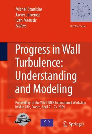 Progress in Wall Turbulence: Understanding and Modeling: Proceedings of the WALLTURB International Workshop held in Lille, France, April 21-23, 2009 (ERCOFTAC Series) Michel Stanislas