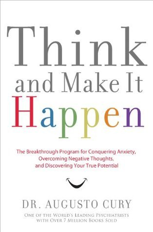Think and Make It Happen: The Breakthrough Program for Conquering Anxiety, Overcoming Negative Thoughts, and Discovering Your True Potential Augusto Cury