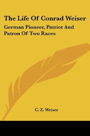 The Life of Conrad Weiser: German Pioneer, Patriot and Patron of Two Races C.Z. Weiser