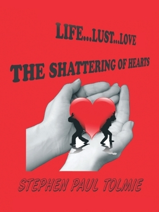 Life... Lust...Love: The Shattering Of Hearts Stephen Paul Tolmie