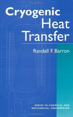 Cryogenic Heat Transfer (Series in Chemical and Mechanical Engineering) Randall F. Barron