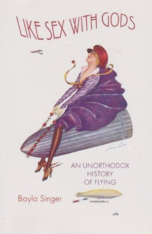 Like Sex with Gods: An Unorthodox History of Flying (Centennial of Flight Series) Bayla Singer