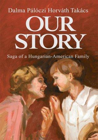 Our Story: Saga of a Hungarian-American Family Dalma Paloczi Horvath Takacs