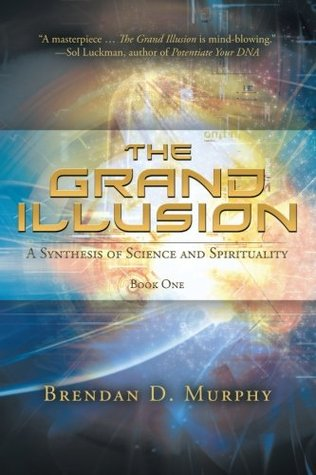 The Grand Illusion: A Synthesis of Science and Spirituality-Book One  by  Brendan D. Murphy
