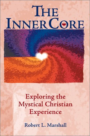 The Inner Core: Exploring the Mystical Christian Experience Robert L. Marshall
