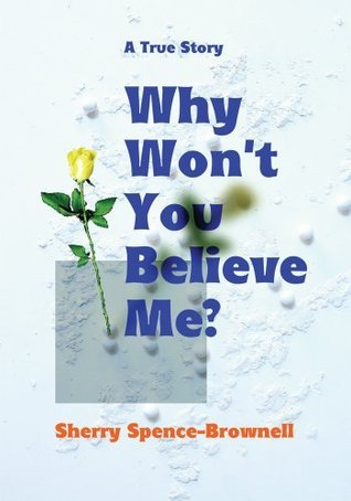 Why Wont You Believe Me?  by  Sherry Spence-Brownell