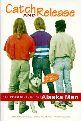Catch and Release: The Insiders Guide to Alaska Men Jane Haigh