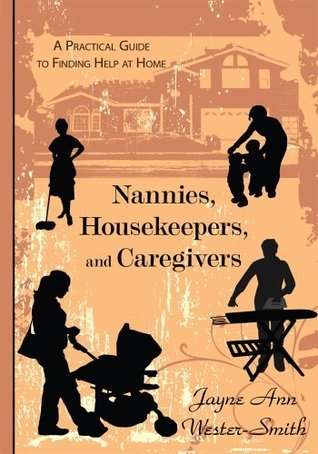 Nannies, Housekeepers, and Caregivers:A Practical Guide to Finding Help at Home  by  Jayne Ann Wester-Smith