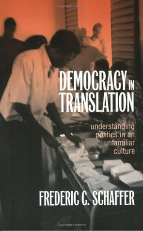 Democracy in Translation: Understanding Politics in an Unfamiliar Culture (Wilder House Series in Politics, History & Culture)  by  Frederic Charles Schaffer