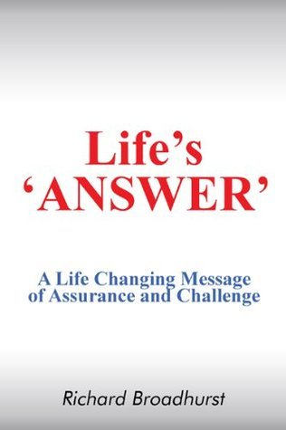 Lifes  ANSWER: A Life Changing Message of Assurance and Challenge  by  Richard Broadhurst
