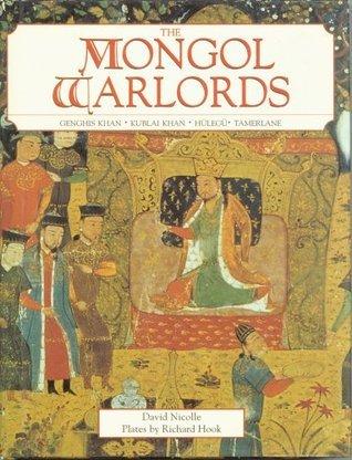 The Mongol Warlords: Genghis Khan, Kublai Khan, Hulegu, Tamerlane  by  David Nicolle