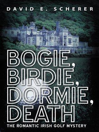 Bogie, Birdie, Dormie, Death : The Romantic Irish Golf Mystery  by  David E. Scherer