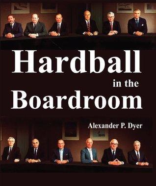 Hardball in the Boardroom  by  Alexander P. Dyer