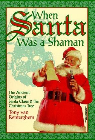 When Santa Was a Shaman: Ancient Origins of Santa Claus & the Christmas Tree Tony van Renterghem